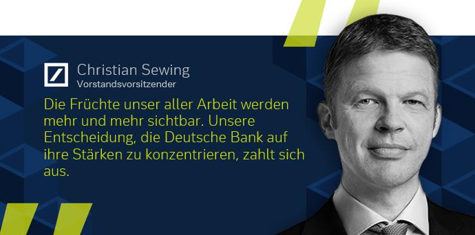 Die Früchte unser aller Arbeit werden mehr und mehr sichtbar. Unsere Entscheidung, die Deutsche Bank auf ihre Stärken zu konzentrieren, zahlt sich aus.